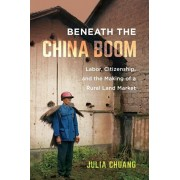 Beneath the China Boom: Labor, Citizenship, and the Making of a Rural Land Market, Paperback/Julia Chuang