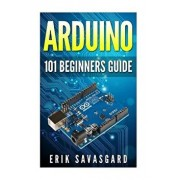 Arduino: 101 Beginners Guide: How to Get Started with Your Arduino (Tips, Tricks, Projects and More!), Paperback/Erik Savasgard
