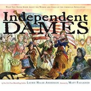 Independent Dames: What You Never Knew about the Women and Girls of the American Revolution, Hardcover/Laurie Halse Anderson