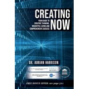 Creating Now: Your Guide to Creative Thinking, Insightful Living and Comprehensive Success, Paperback/Adrian Harrison