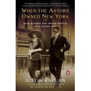 When the Astors Owned New York: Blue Bloods and Grand Hotels in a Gilded Age, Paperback/Justin Kaplan