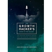 The Growth Hacker's Guide to the Galaxy: 100 Proven Growth Hacks for the Digital Marketer, Paperback/Mark Hayes