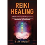 Reiki Healing: A Spiritual Healing and Self Improvement Guide to Increase Energy, Improve Health, Reduce Stress, and Feel Amazing, Paperback/Mark Madison
