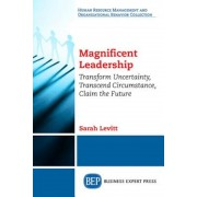 Magnificent Leadership: Transform Uncertainty, Transcend Circumstance, Claim the Future, Paperback