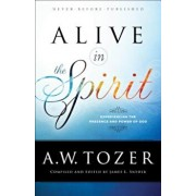 Alive in the Spirit: Experiencing the Presence and Power of God, Paperback/A. W. Tozer
