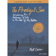 The Prodigal Son - Teen Bible Study Book: Discovering the Fullness of Life in the Love of the Father, Paperback/Matt Carter