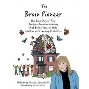 Brain Pioneer. The True Story of How Barbara Arrowsmith-Young Used Brain Science to Help Children with Learning Disabilities, Hardback/Howard Eaton