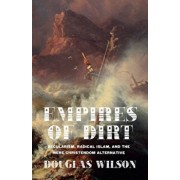 Empires of Dirt: Secularism, Radical Islam, and the Mere Christendom Alternative, Paperback/Douglas Wilson