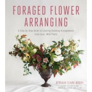 Foraged Flower Arranging: A Step-By-Step Guide to Creating Stunning Arrangements from Local, Wild Plants, Paperback