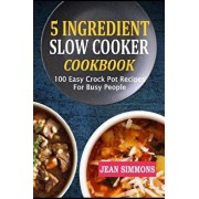 5 Ingredient Slow Cooker Cookbook: 100 Easy Crock Pot Recipes for Busy People, Paperback/Jean Simmons