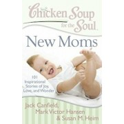 Chicken Soup for the Soul: New Moms: 101 Inspirational Stories of Joy, Love, and Wonder, Paperback/Jack Canfield