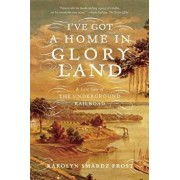 I've Got a Home in Glory Land: A Lost Tale of the Underground Railroad, Paperback/Karolyn Smardz Frost