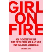 Girl On Fire: How to Choose Yourself, Burn the Rule Book, and Blaze Your Own Trail in Life and Business, Paperback/Cara Alwill Leyba