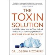 The Toxin Solution: How Hidden Poisons in the Air, Water, Food, and Products We Use Are Destroying Our Health--And What We Can Do to Fix I, Paperback/Joseph Pizzorno