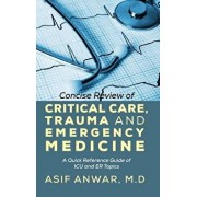 Concise Review of Critical Care, Trauma and Emergency Medicine: A Quick Reference Guide of ICU and Er Topics, Hardcover/Asif Anwar