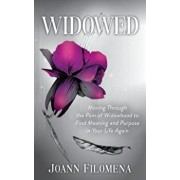 Widowed: Moving Through the Pain of Widowhood to Find Meaning and Purpose in Your Life Again, Paperback/Joann Filomena