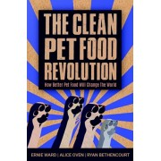 The Clean Pet Food Revolution: How Better Pet Food Will Change the World, Paperback/Ernie Ward