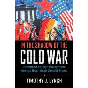 In the Shadow of the Cold War: American Foreign Policy from George Bush Sr. to Donald Trump, Paperback/Timothy J. Lynch
