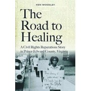 The Road to Healing: A Civil Rights Reparations Story in Prince Edward County, Virginia, Hardcover/Ken Woodley