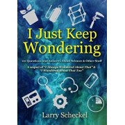 I Just Keep Wondering: 121 Questions and Answers about Science and Other Stuff, Hardcover/Larry Scheckel