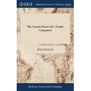The Country Housewife's Family Companion: Or Profitable Directions for Whatever Relates to the Management and Good Oeconomy of the Domestick Concerns, Hardcover/William Ellis