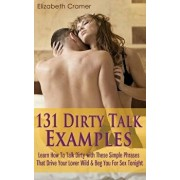 131 Dirty Talk Examples: Learn How to Talk Dirty with These Simple Phrases That Drive Your Lover Wild & Beg You for Sex Tonight, Paperback/Elizabeth Cramer