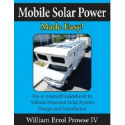 Mobile Solar Power Made Easy!: Mobile 12 Volt Off Grid Solar System Design and Installation. Rv's, Vans, Cars and Boats! Do-It-Yourself Step by Step, Paperback