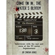 Come on In, the Water's Bloody: Interviews with the Cast and Crew of TV's Supernatural, Paperback/Cynthia Boris