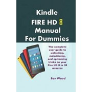 Kindle Fire HD 8 Manual for Dummies: The Complete User Guide to Unlocking, Maintaining, and Optimizing Tricks on Your Fire HD 8 in 30 Minutes, Paperback/Ben Wood
