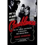 We'll Always Have Casablanca: The Legend and Afterlife of Hollywood's Most Beloved Film, Paperback/Noah Isenberg