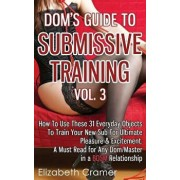 Dom's Guide to Submissive Training Vol. 3: How to Use These 31 Everyday Objects to Train Your New Sub for Ultimate Pleasure & Excitement. a Must Read, Paperback/Elizabeth Cramer