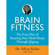 Brain Fitness: The Easy Way of Keeping Your Mind Sharp Through Qigong, Paperback