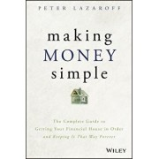 Making Money Simple: The Complete Guide to Getting Your Financial House in Order and Keeping It That Way Forever, Hardcover/Peter Lazaroff