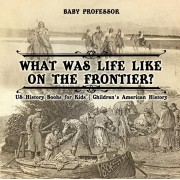 What Was Life Like on the Frontier? US History Books for Kids Children's American History, Paperback/Baby Professor