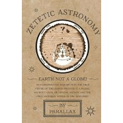 Zetetic Astronomy - Earth Not a Globe! An Experimental Inquiry into the True Figure of the Earth: Proving it a Plane, Without Axial or Orbital Motion;, Paperback/Parallax