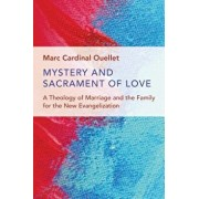 Mystery and Sacrament of Love: A Theology of Marriage and the Family for the New Evangelization, Paperback/Marc Cardinal Ouellet