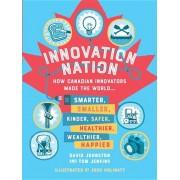 Innovation Nation: How Canadian Innovators Made the World Smarter, Smaller, Kinder, Safer, Healthier, Wealthier, Happier, Hardcover