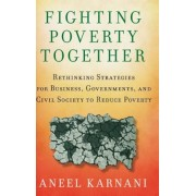Fighting Poverty Together: Rethinking Strategies for Business, Governments, and Civil Society to Reduce Poverty, Hardcover