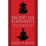 Facing the Elephants: A Woman's Journey Through Life, Death, and Finding Spiritual Connection with a Family of Elephants, Paperback/Rebecca Black