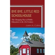 Bye Bye, Little Red Schoolhouse. The Changing Face of Public Education in the 21st Century, Hardback/Justin A. Collins