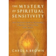 The Mystery of Spiritual Sensitivity: Your Practical Guide to Responding to Burdens You Feel from God's Heart, Paperback/Carol A. Brown