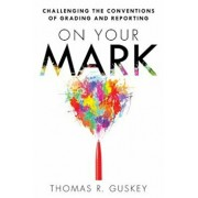On Your Mark: Challenging the Conventions of Grading and Reporting, Paperback/Thomas Guskey