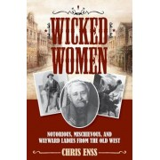 Wicked Women: Notorious, Mischievous, and Wayward Ladies from the Old West, Paperback