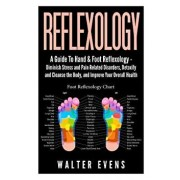 Reflexology: A Guide to Hand & Foot Reflexology - Diminish Stress and Pain Related Disorders, Detoxify and Cleanse the Body, and Im, Paperback/Walter Evens