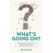 What's Going On?: Why I Believe We Are the Rapture Generation, Paperback/Dr Ed King