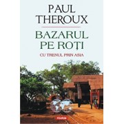 Bazarul pe roti. Cu trenul prin Asia/Paul Edward Theroux