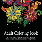 Adult Coloring Book: An Assortment of Flowers, Mandalas, Animals, Floral Designs and Other Stress Relieving Patterns to Color ''8.5 X 8.5 /, Paperback/Adult Coloring Books Acb