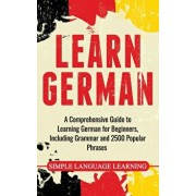 Learn German: A Comprehensive Guide to Learning German for Beginners, Including Grammar and 2500 Popular Phrases, Hardcover/Daily Language Learning