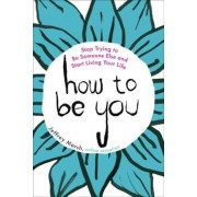 How to Be You: Stop Trying to Be Someone Else and Start Living Your Life, Paperback