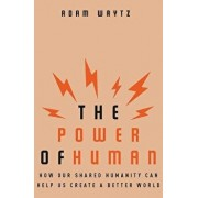 The Power of Human: How Our Shared Humanity Can Help Us Create a Better World, Hardcover/Adam Waytz
